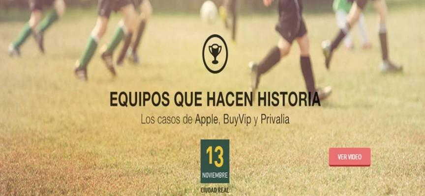 Equipos que hacen historia. Los casos de Apple, Buy Vip y Privalia. Jornada 13/11/2014 Ciudad Real
