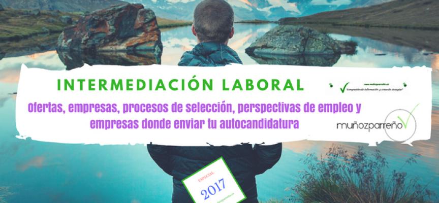 Especial Intermediación Laboral 2017 (ofertas, empresas para enviar tu cv, perspectivas de empleo, etc)