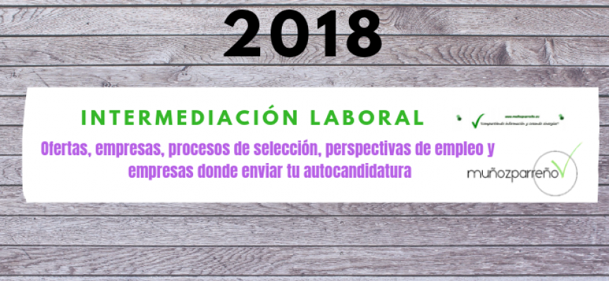 Especial Intermediación Laboral 2018 (ofertas, empresas para enviar tu cv, perspectivas de empleo, etc)