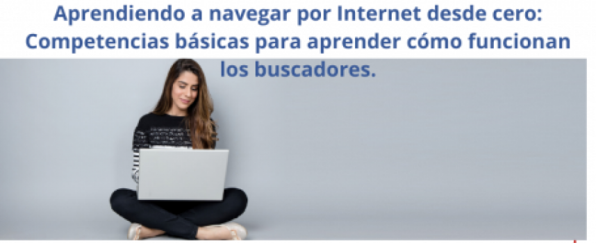 Aprendiendo a navegar por Internet desde cero: Competencias básicas para aprender cómo funcionan los buscadores.
