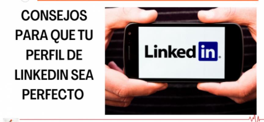 CONSEJOS PARA QUE TU PERFIL DE LINKEDIN SEA PERFECTO